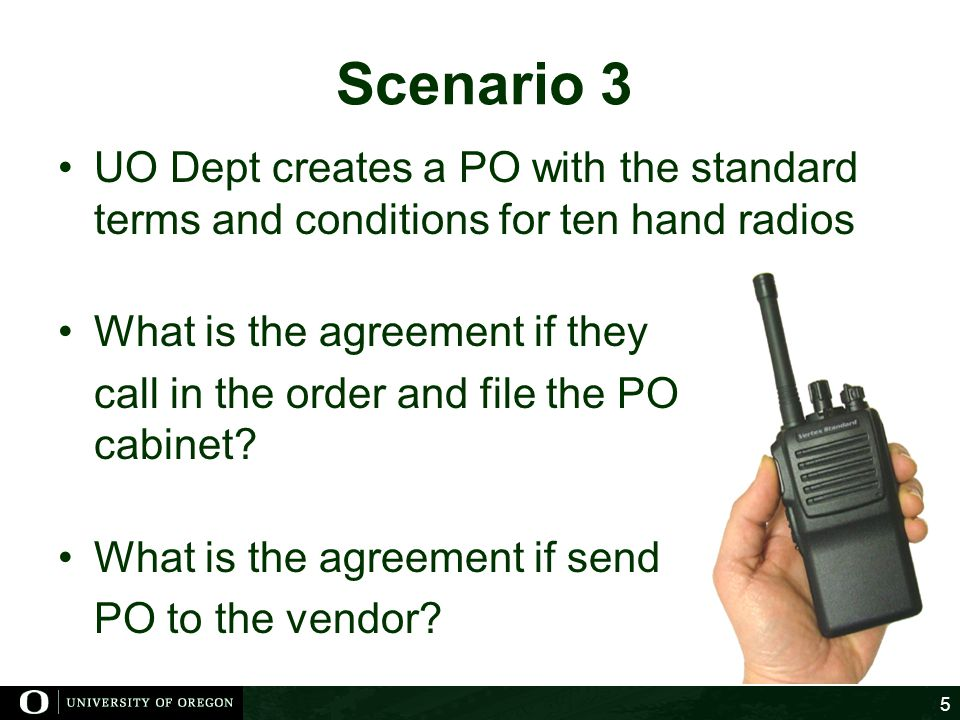 Scenario 3 UO Dept creates a PO with the standard terms and conditions for ten hand radios. What is the agreement if they.