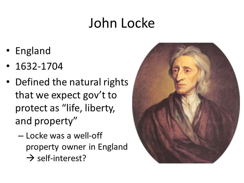John Locke England. 1632-1704. Defined the natural rights that we expect gov't to protect as life, liberty, and property