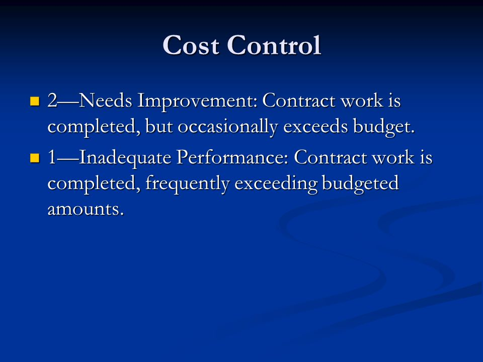 Cost Control 2—Needs Improvement: Contract work is completed, but occasionally exceeds budget.