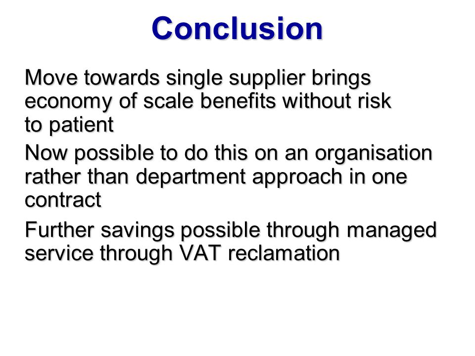 Conclusion Move towards single supplier brings economy of scale benefits without risk. to patient.