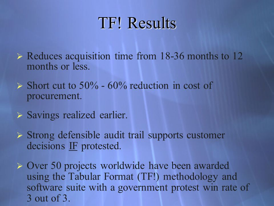 TF! Results Reduces acquisition time from 18-36 months to 12 months or less. Short cut to 50% - 60% reduction in cost of procurement.