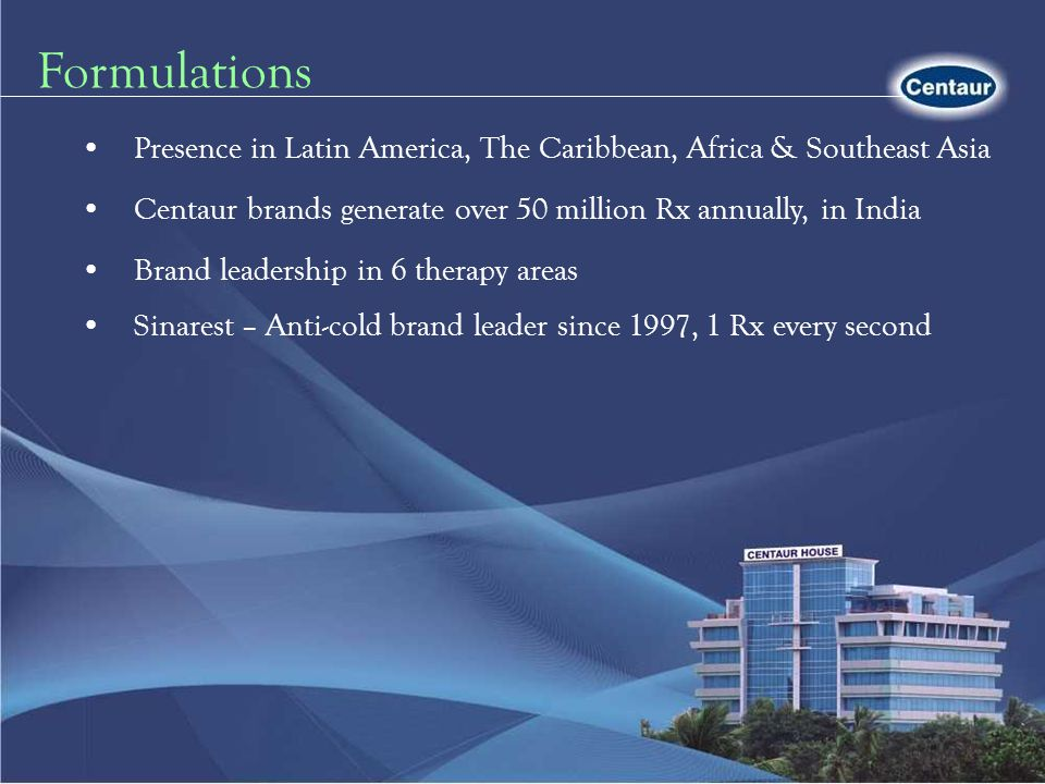 Formulations Centaur brands generate over 50 million Rx annually, in India. Brand leadership in 6 therapy areas.