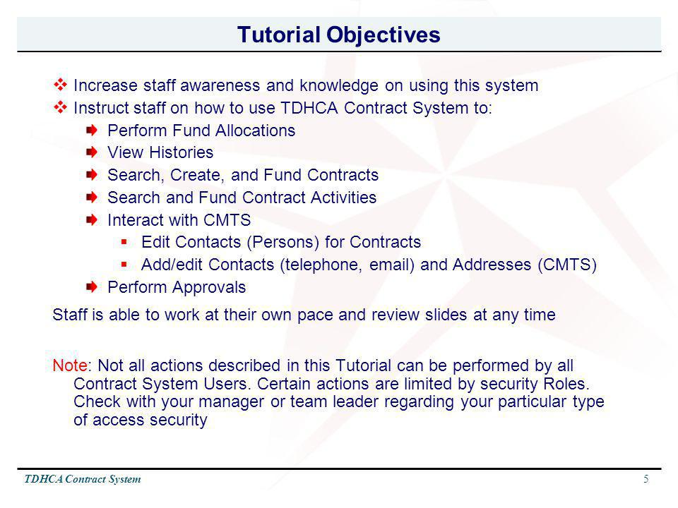 Tutorial Objectives Increase staff awareness and knowledge on using this system. Instruct staff on how to use TDHCA Contract System to: