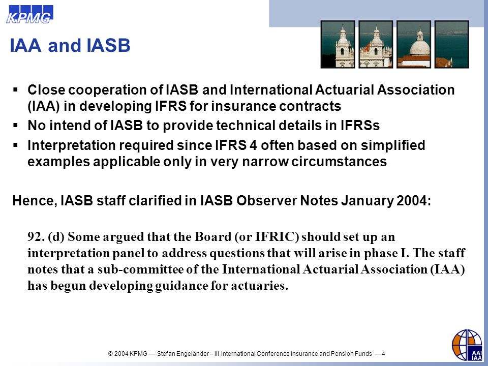 IAA and IASB Close cooperation of IASB and International Actuarial Association (IAA) in developing IFRS for insurance contracts.