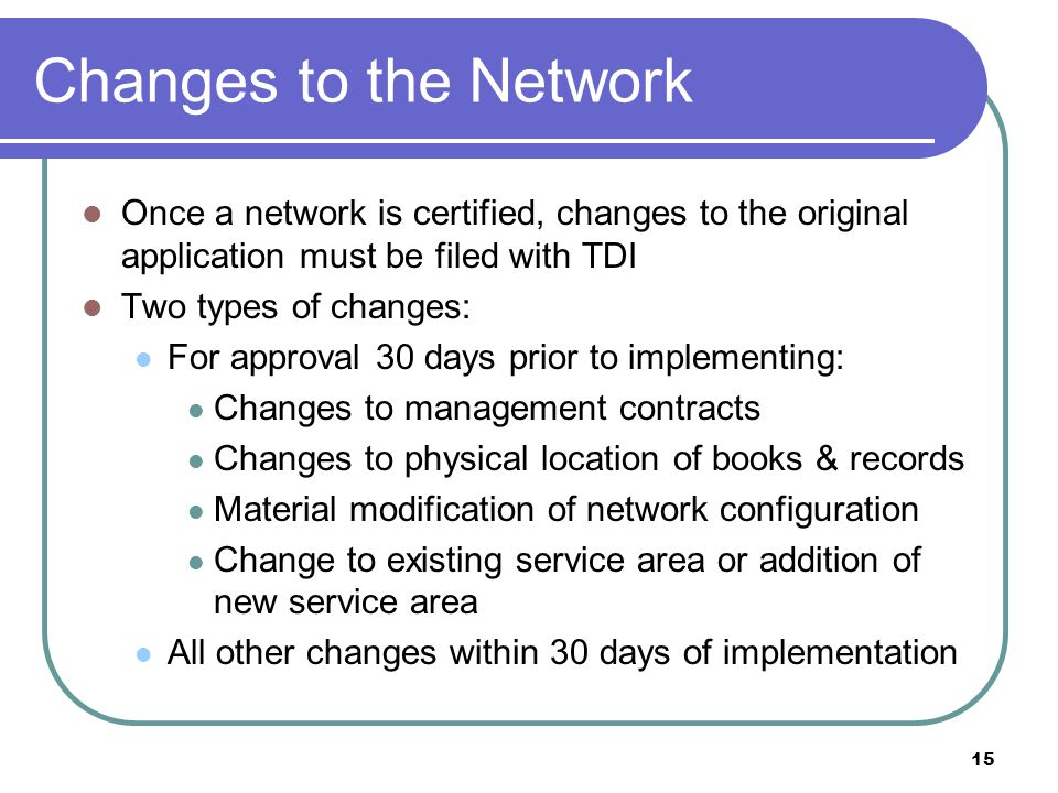 Changes to the Network Once a network is certified, changes to the original application must be filed with TDI.