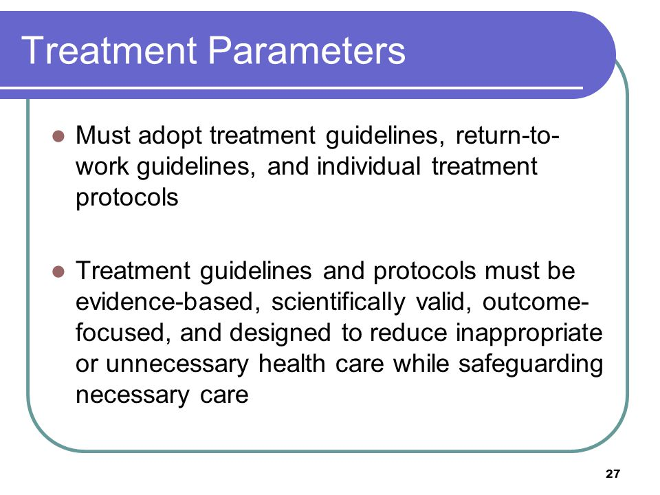 Treatment Parameters Must adopt treatment guidelines, return-to-work guidelines, and individual treatment protocols.