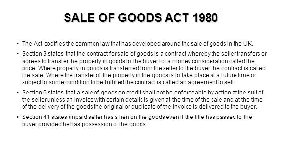 SALE OF GOODS ACT 1980 The Act codifies the common law that has developed around the sale of goods in the UK.