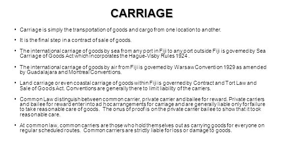 CARRIAGE Carriage is simply the transportation of goods and cargo from one location to another. It is the final step in a contract of sale of goods.