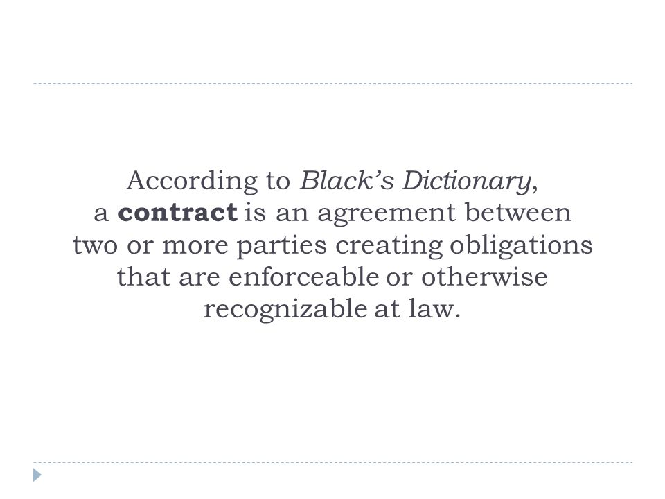 According to Black's Dictionary, a contract is an agreement between two or more parties creating obligations that are enforceable or otherwise recognizable at law.