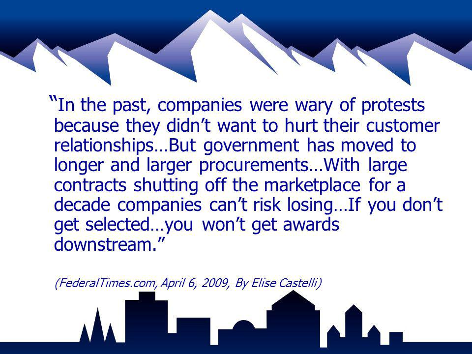 In the past, companies were wary of protests because they didn't want to hurt their customer relationships…But government has moved to longer and larger procurements…With large contracts shutting off the marketplace for a decade companies can't risk losing…If you don't get selected…you won't get awards downstream. (FederalTimes.com, April 6, 2009, By Elise Castelli)