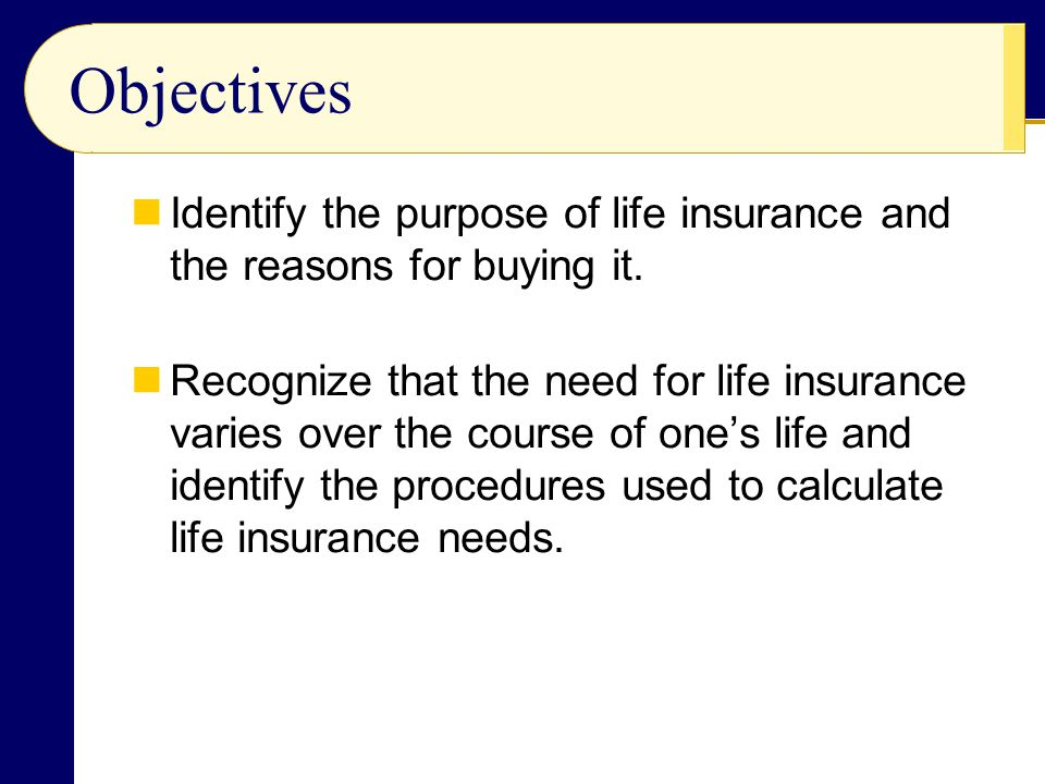 Objectives Identify the purpose of life insurance and the reasons for buying it.