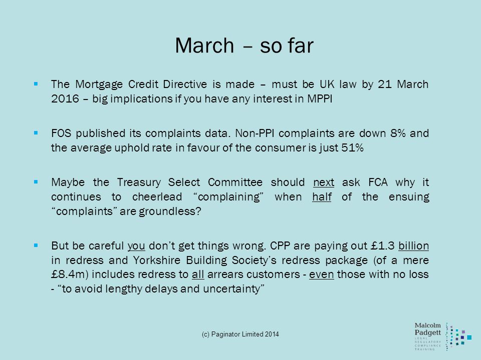 March – so far The Mortgage Credit Directive is made – must be UK law by 21 March 2016 – big implications if you have any interest in MPPI.