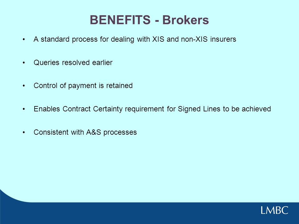 BENEFITS - Brokers A standard process for dealing with XIS and non-XIS insurers. Queries resolved earlier.