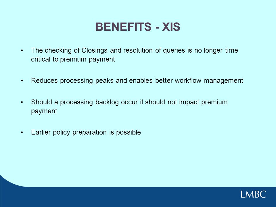 BENEFITS - XIS The checking of Closings and resolution of queries is no longer time critical to premium payment.