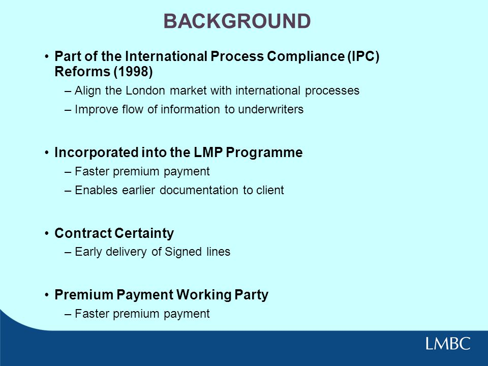 BACKGROUND Part of the International Process Compliance (IPC) Reforms (1998) Align the London market with international processes.