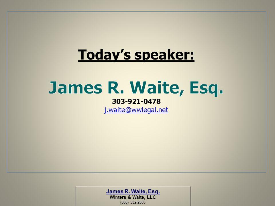 James R. Waite, Esq. Today's speaker: 303-921-0478 j.waite@wwlegal.net