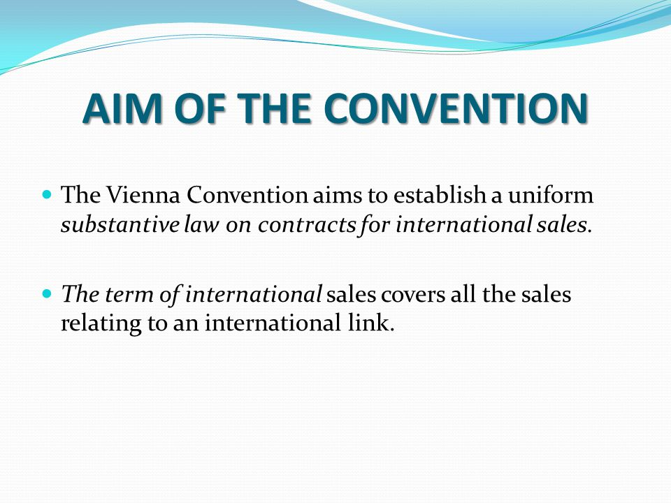 AIM OF THE CONVENTION The Vienna Convention aims to establish a uniform substantive law on contracts for international sales.