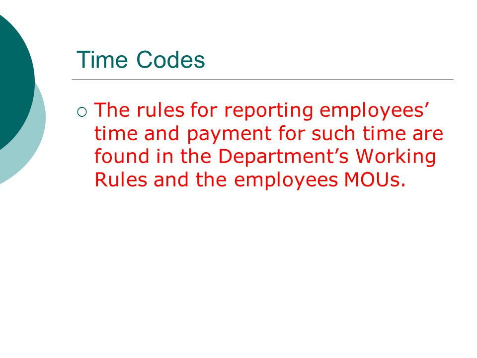 Time Codes The rules for reporting employees' time and payment for such time are found in the Department's Working Rules and the employees MOUs.