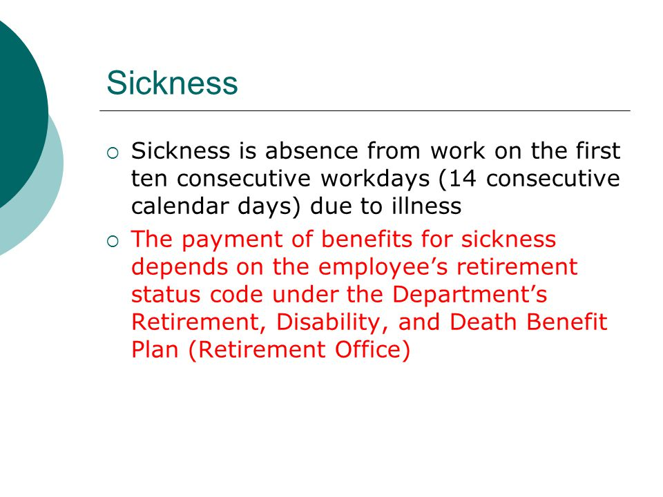 Sickness Sickness is absence from work on the first ten consecutive workdays (14 consecutive calendar days) due to illness.