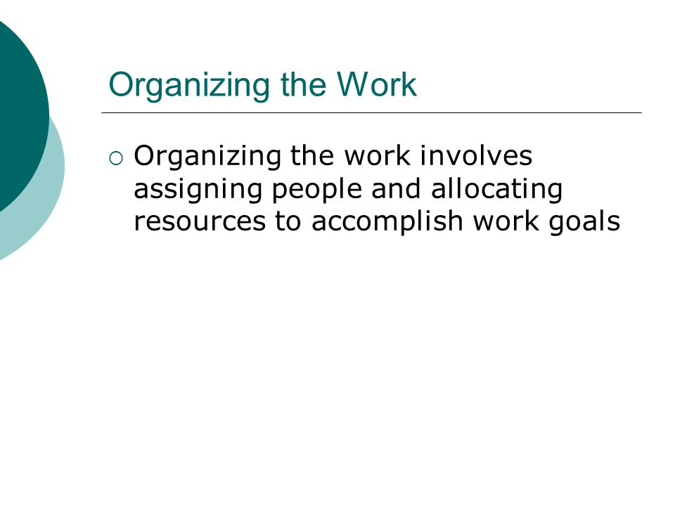 Organizing the Work Organizing the work involves assigning people and allocating resources to accomplish work goals.