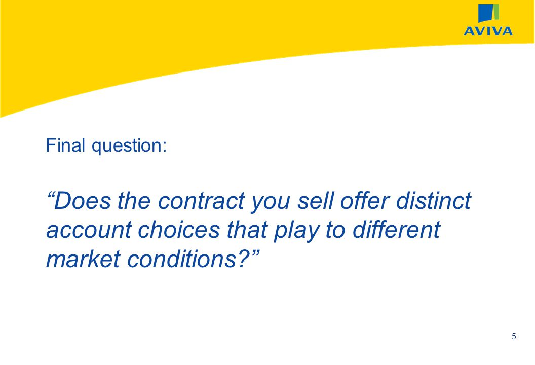 Final question: Does the contract you sell offer distinct account choices that play to different market conditions