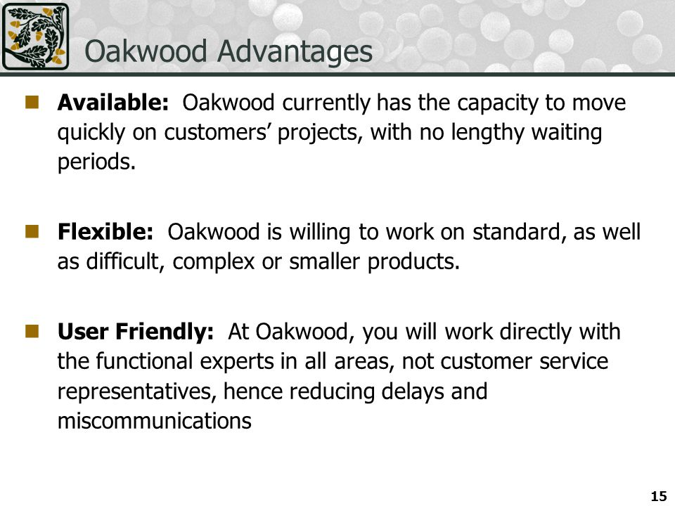 Oakwood Advantages Available: Oakwood currently has the capacity to move quickly on customers' projects, with no lengthy waiting periods.