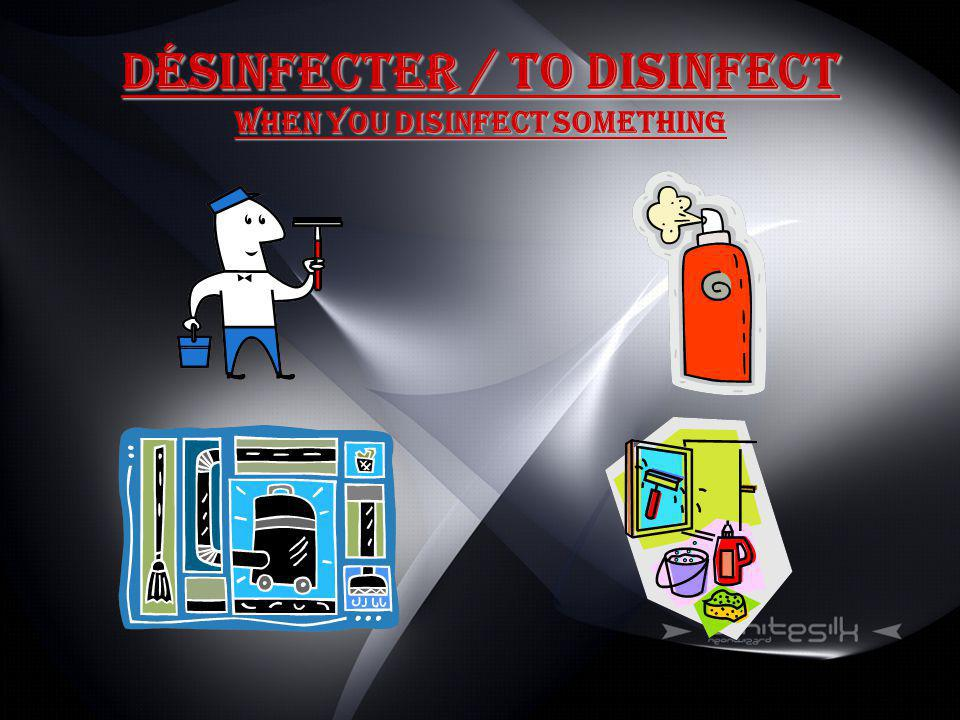 Désinfecter / to disinfect When you disinfect something