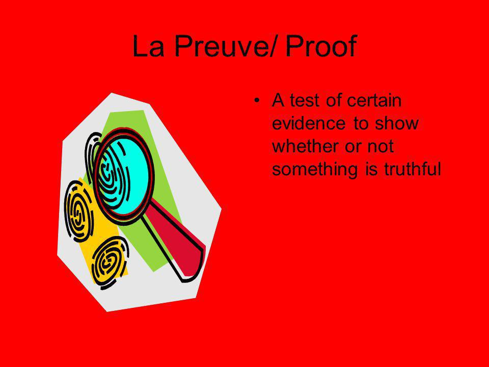 La Preuve/ Proof A test of certain evidence to show whether or not something is truthful