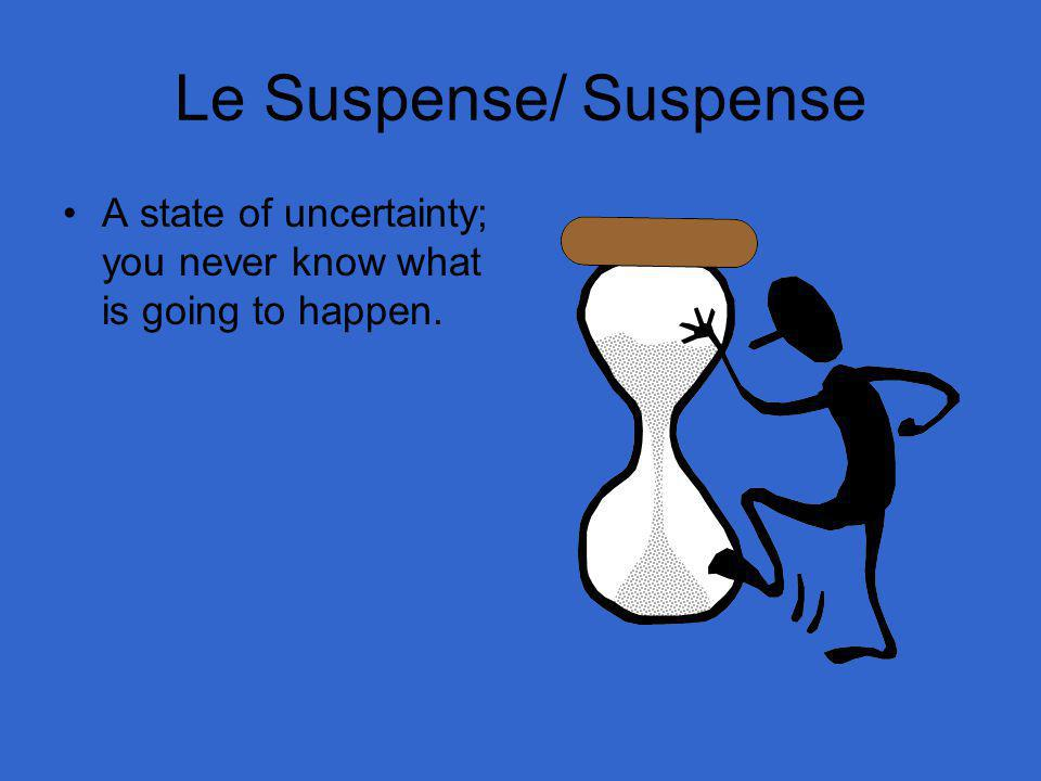 Le Suspense/ Suspense A state of uncertainty; you never know what is going to happen.