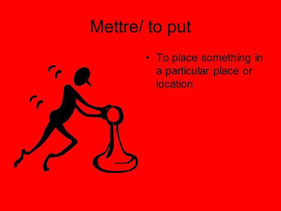 Mettre/ to put To place something in a particular place or location