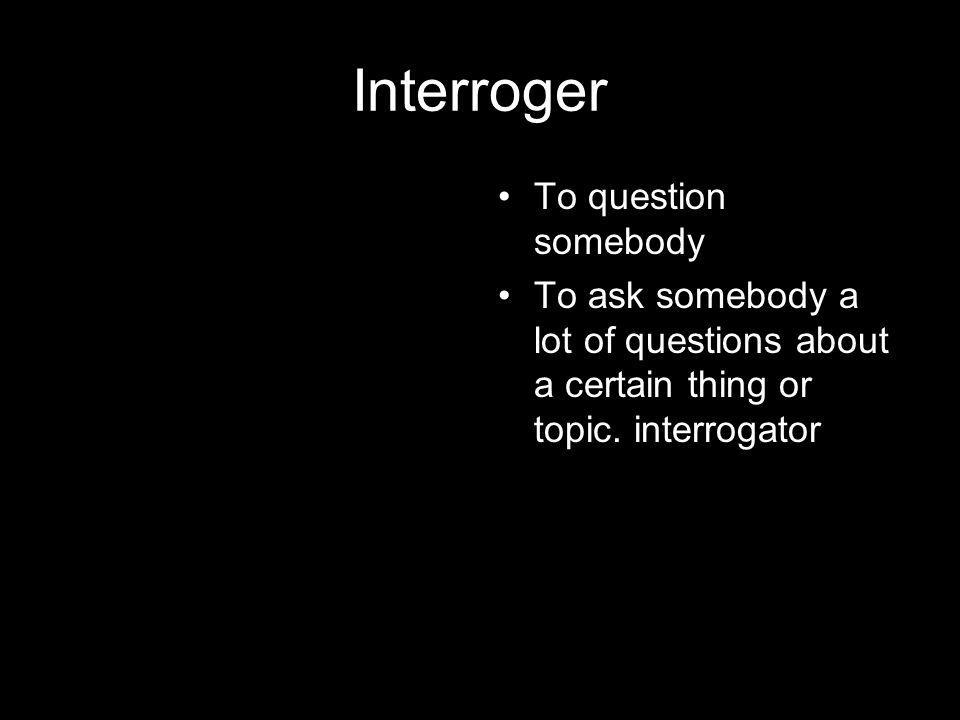 Interroger To question somebody