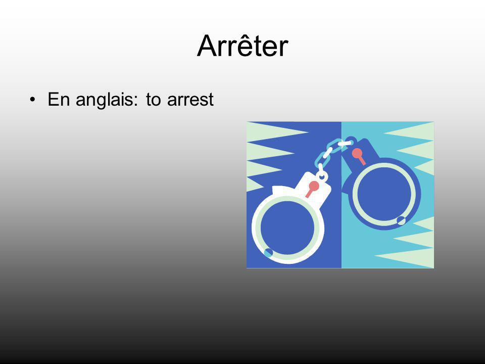 Arrêter En anglais: to arrest