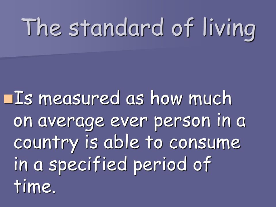 The standard of living Is measured as how much on average ever person in a country is able to consume in a specified period of time.