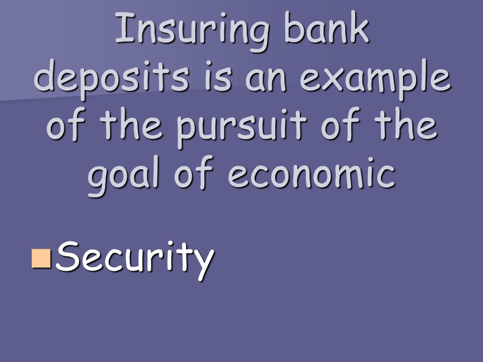 Insuring bank deposits is an example of the pursuit of the goal of economic