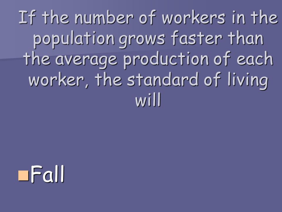 If the number of workers in the population grows faster than the average production of each worker, the standard of living will