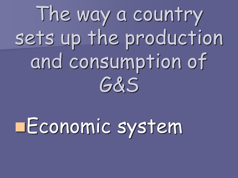 The way a country sets up the production and consumption of G&S