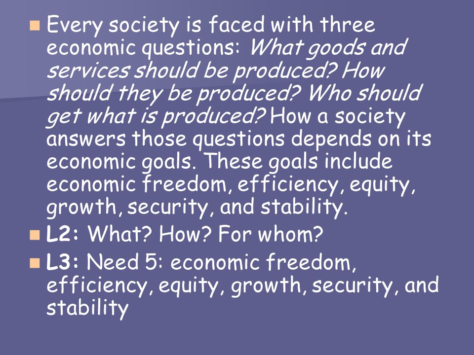 Every society is faced with three economic questions: What goods and services should be produced How should they be produced Who should get what is produced How a society answers those questions depends on its economic goals. These goals include economic freedom, efficiency, equity, growth, security, and stability.