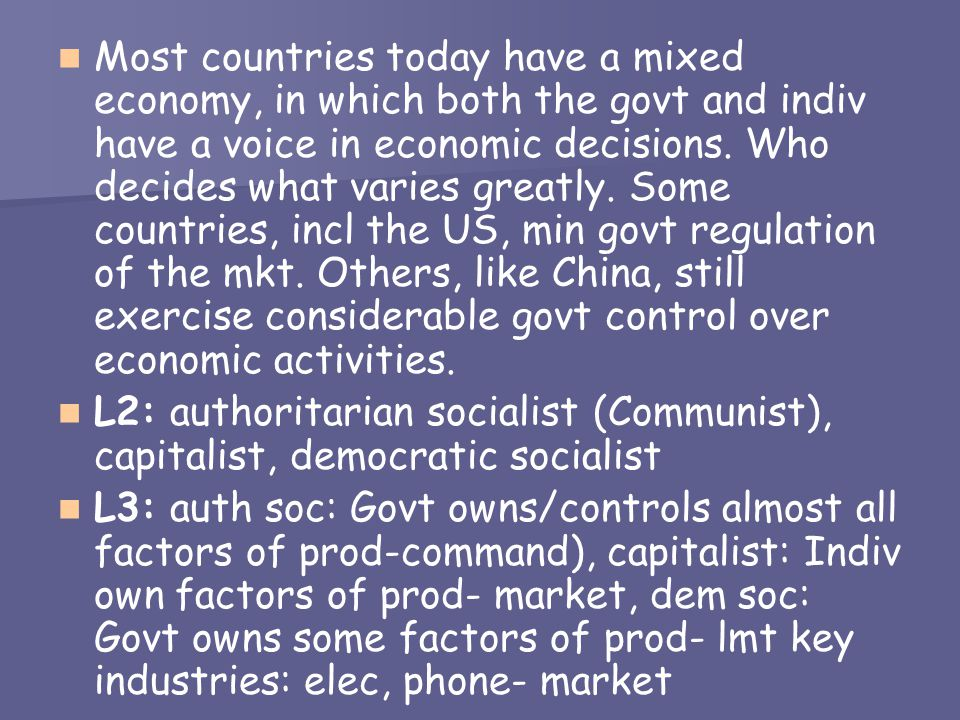 Most countries today have a mixed economy, in which both the govt and indiv have a voice in economic decisions. Who decides what varies greatly. Some countries, incl the US, min govt regulation of the mkt. Others, like China, still exercise considerable govt control over economic activities.