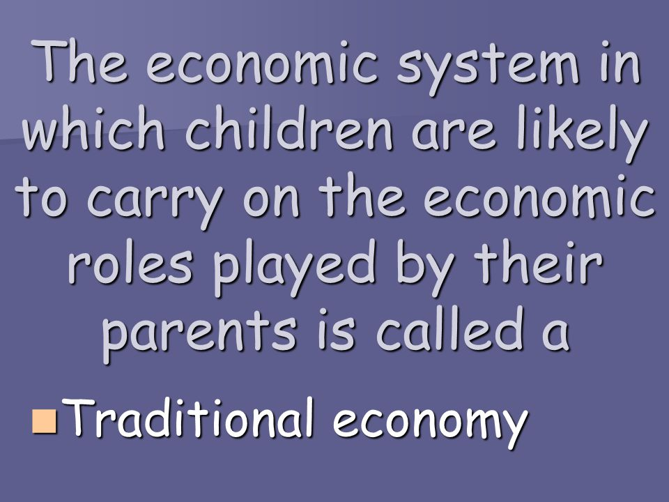 The economic system in which children are likely to carry on the economic roles played by their parents is called a
