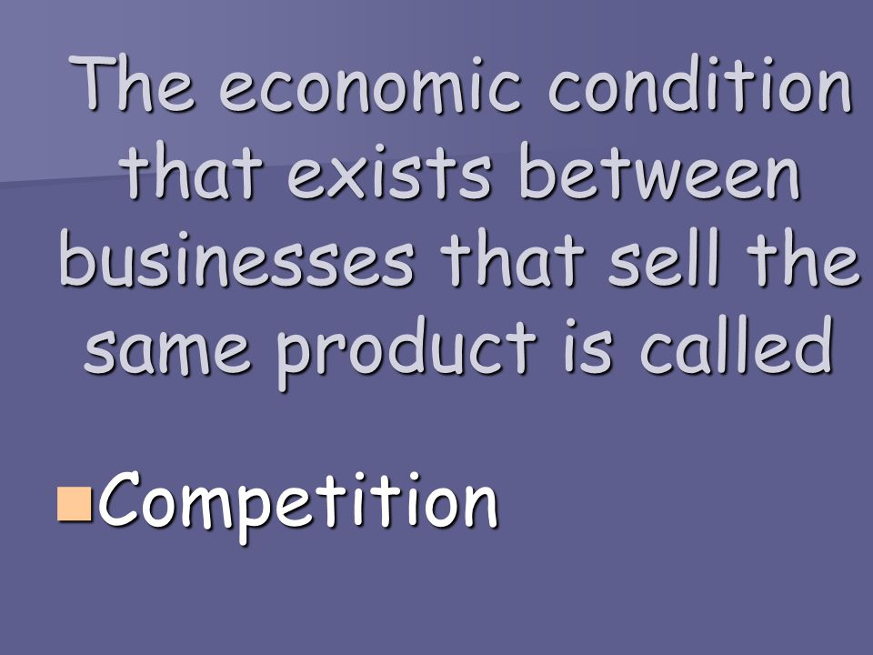 The economic condition that exists between businesses that sell the same product is called