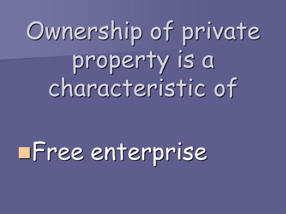 Ownership of private property is a characteristic of