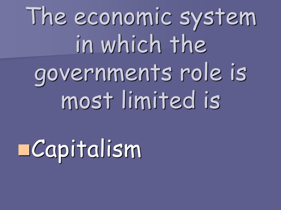 The economic system in which the governments role is most limited is