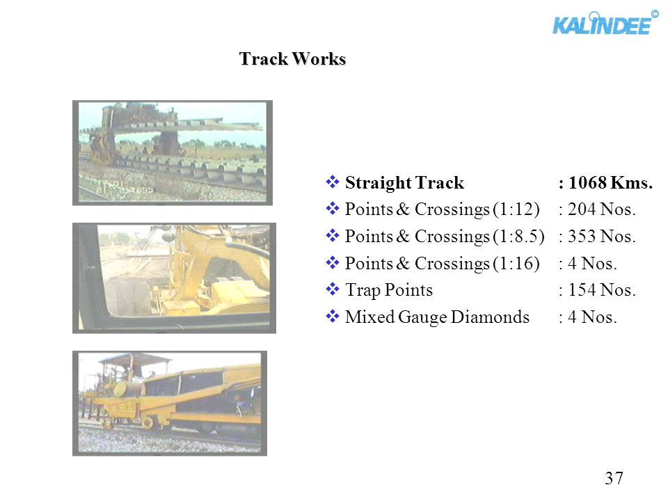 Track Works Straight Track : 1068 Kms. Points & Crossings (1:12) : 204 Nos. Points & Crossings (1:8.5) : 353 Nos.