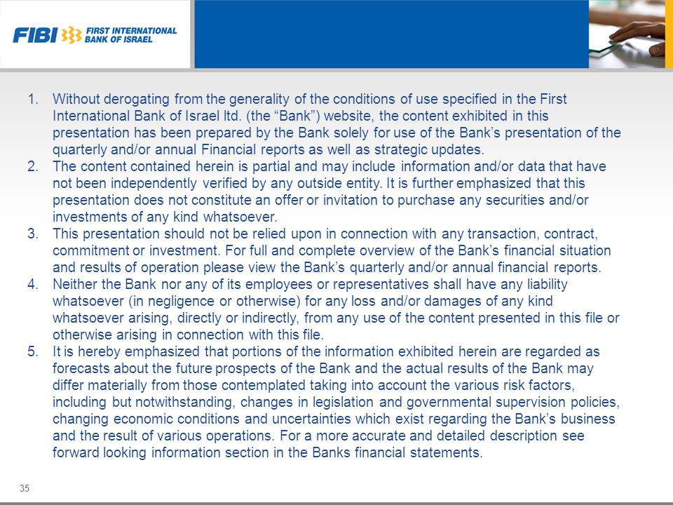Without derogating from the generality of the conditions of use specified in the First International Bank of Israel ltd. (the Bank ) website, the content exhibited in this presentation has been prepared by the Bank solely for use of the Bank's presentation of the quarterly and/or annual Financial reports as well as strategic updates.