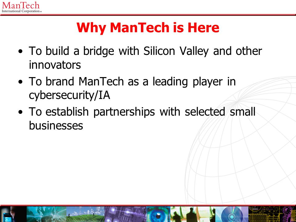Why ManTech is Here To build a bridge with Silicon Valley and other innovators. To brand ManTech as a leading player in cybersecurity/IA.