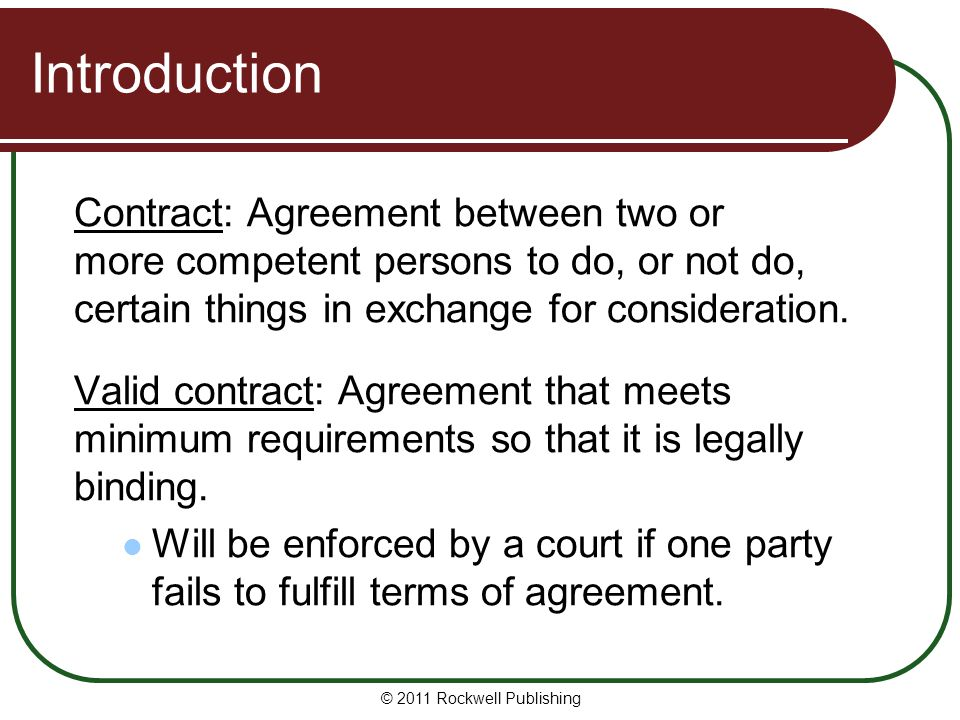 Introduction Contract: Agreement between two or more competent persons to do, or not do, certain things in exchange for consideration.
