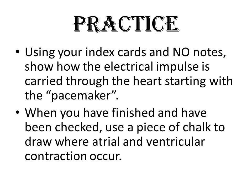 Practice Using your index cards and NO notes, show how the electrical impulse is carried through the heart starting with the pacemaker .