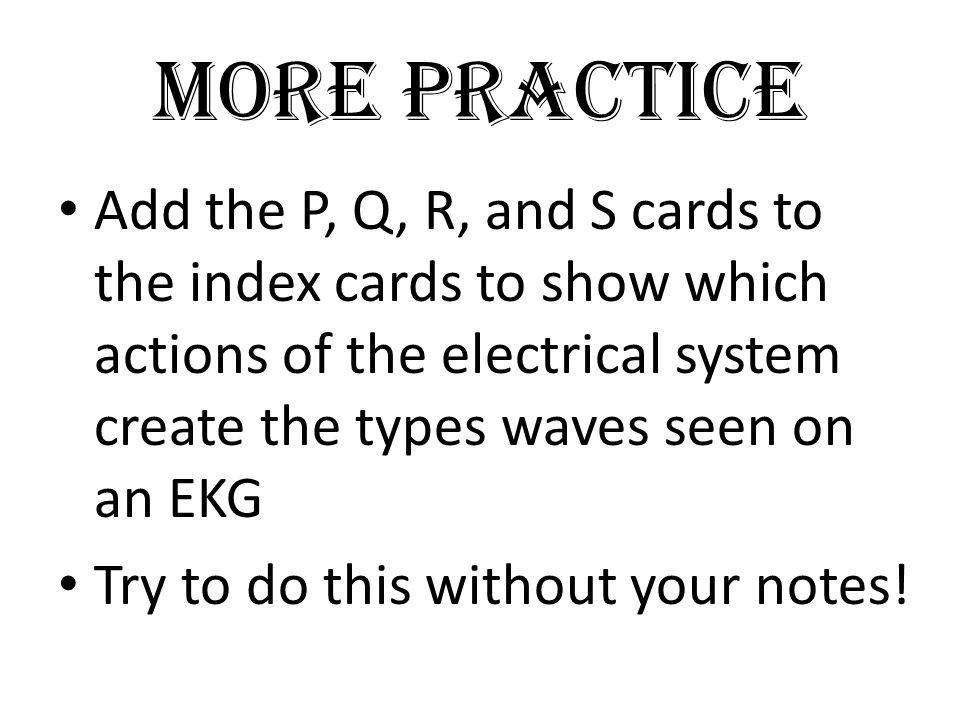More Practice Add the P, Q, R, and S cards to the index cards to show which actions of the electrical system create the types waves seen on an EKG.