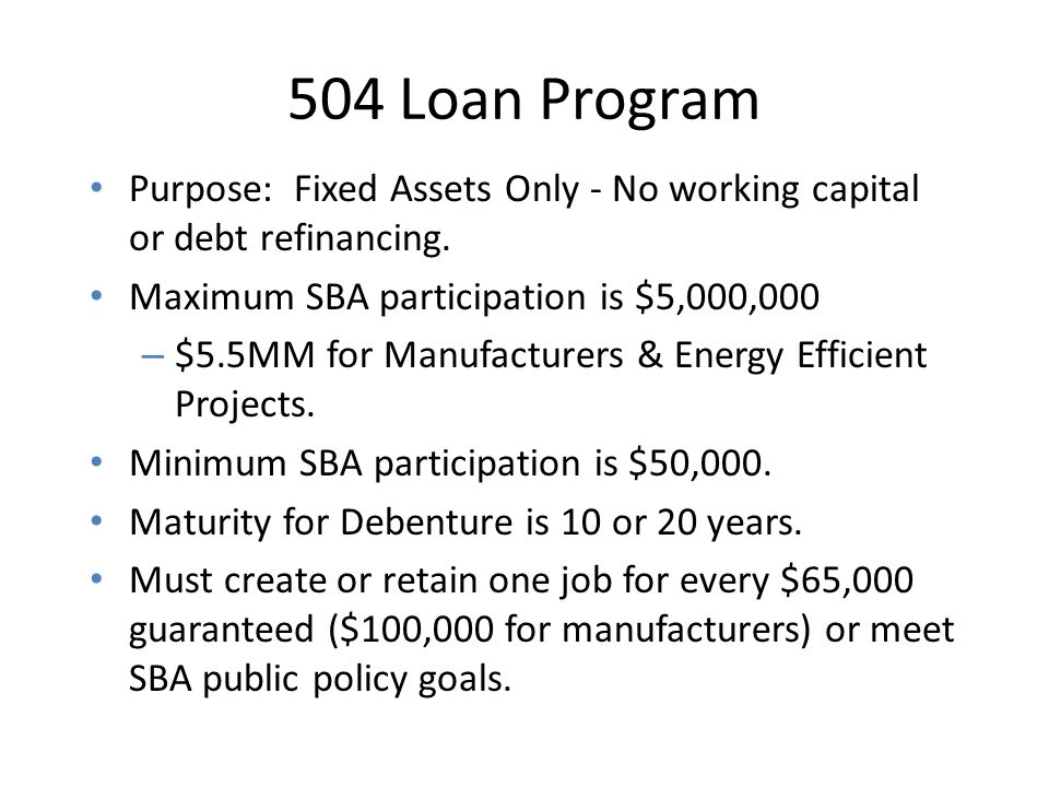 504 Loan Program Purpose: Fixed Assets Only - No working capital or debt refinancing. Maximum SBA participation is $5,000,000.