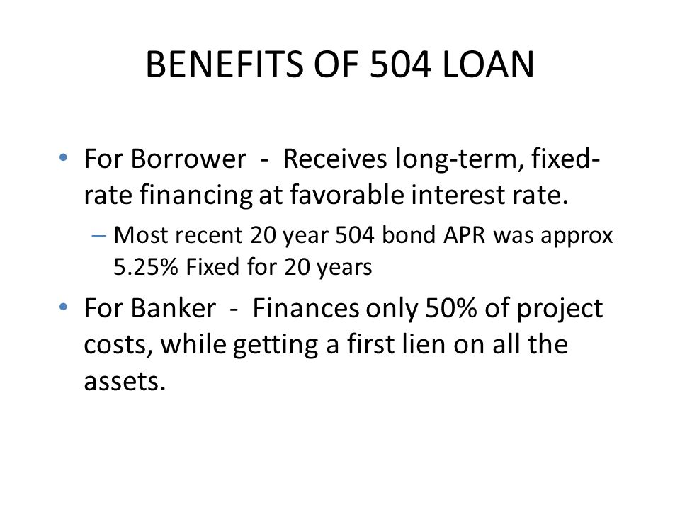 BENEFITS OF 504 LOAN For Borrower - Receives long-term, fixed-rate financing at favorable interest rate.